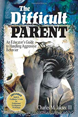 The Difficult Parent: An Educator's Guide to Handling Aggressive Behavior 9780761988984