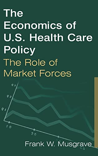 The Economics of U.S. Health Care Policy: The Role of Market Forces 9780765612557