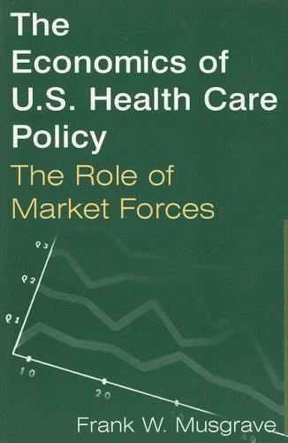 The Economics of U.S. Health Care Policy: The Role of Market Forces 9780765612564