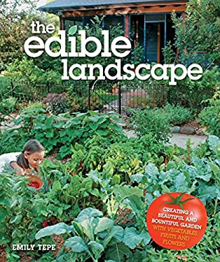 The Edible Landscape: Creating a Beautiful and Bountiful Garden with Vegetables, Fruits and Flowers 9780760341391