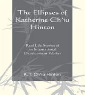 The Ellipses of Katherine Ch'iu Hinton: Real Life Stories of an International Development Worker 9780761846581