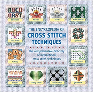 The Encyclopedia of Cross Stitch Techniques: A Step-By-Step Visual Directory, with an Inspirational Gallery of Finished Works 9780762416646