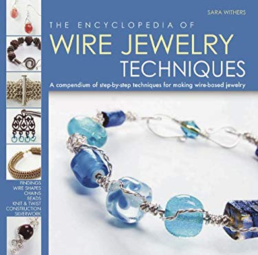 The Encyclopedia of Wire Jewelry Techniques: A Compendium of Step-By-Step Techniques for Making Wire-Based Jewelry 9780762437931