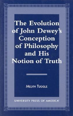 The Evolution of John Dewey's Conception of Philosophy and His Notion of Truth 9780761809173