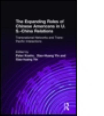 The Expanding Roles of Chinese Americans in U.S.-China Relations: Transnational Networks and Trans-Pacific Interactions 9780765609496