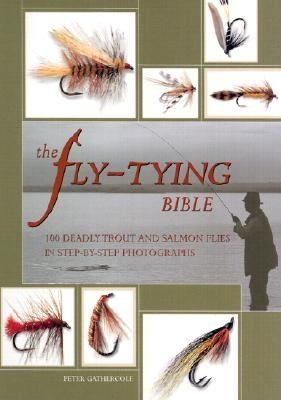 The Fly-Tying Bible: 100 Deadly Trout and Salmon Flies in Step-By-Step Photographs 9780764155505