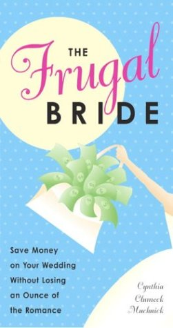 The Frugal Bride: Save Money on Your Wedding Without Losing an Ounce of the Romance 9780761534150