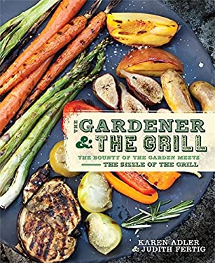 The Gardener & the Grill: The Bounty of the Garden Meets the Sizzle of the Grill 9780762441112