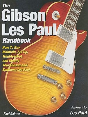 The Gibson Les Paul Handbook: How to Buy, Maintain, Set Up, Troubleshoot, and Modify Your Gibson and Epiphone Les Paul 9780760334706