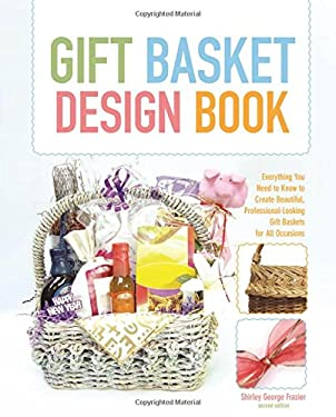 The Gift Basket Design Book: Everything You Need to Know to Create Beautiful, Professional-Looking Gift Baskets for All Occasions 9780762744367
