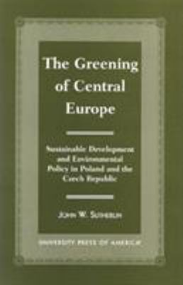 The Greening of Central Europe: Sustainable Development and Environmental Policy in Poland and the Czech Republic 9780761813538