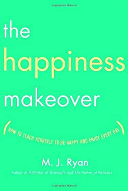 The Happiness Makeover: How to Teach Yourself to Be Happy and Enjoy Every Day 9780767920070