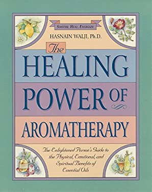The Healing Power of Aromatherapy: The Enlightened Person's Guide to the Physical, Emotional, and Spiritual Benefits of Essential Oils 9780761504412