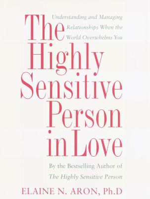 The Highly Sensitive Person in Love: How Your Relationships Can Thrive When the World Overwhelms You 9780767903356