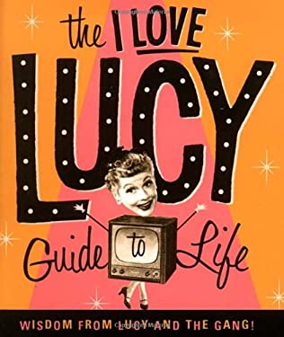 The I Love Lucy Guide to Life: Wisdom from Lucy and the Gang 9780762403295