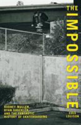 The Impossible: Rodney Mullen, Ryan Sheckler, and the Fantastic History of Skateboarding 9780762770267