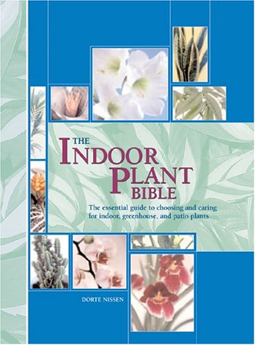 The Indoor Plant Bible: The Essential Guide to Choosing and Caring for Indoor, Greenhouse, and Patio Plants 9780764157691