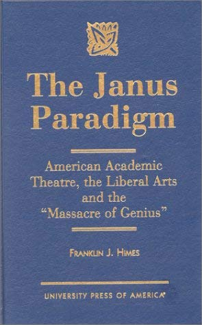 The Janus Paradigm: American Academic Theater, the Liberal Arts and the Massacre of Genius 9780761810919