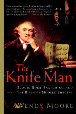 The Knife Man: Blood, Body Snatching, and the Birth of Modern Surgery 9780767916530