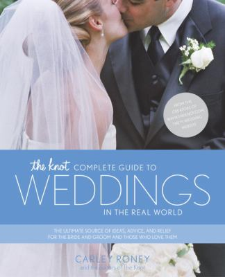 The Knot Complete Guide to Weddings in the Real World: The Ultimate Source of Ideas, Advice, and Relief for the Bride and Groom and Those Who Love The 9780767916424