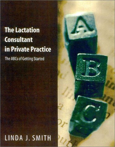 The Lactation Consultant in Private Practice: The ABCs of Getting Started 9780763710378