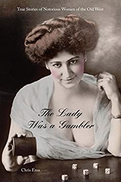 The Lady Was a Gambler: True Stories of Notorious Women of the Old West 9780762743711