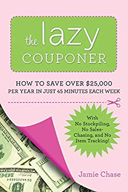 The Lazy Couponer: How to Save $25,000 Per Year in Just 45 Minutes Per Week with No Stockpiling, No Item Tracking, and No Sales Chasing! 9780762442911