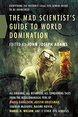 The Mad Scientist's Guide to World Domination: Original Short Fiction for the Modern Evil Genius 9780765326447