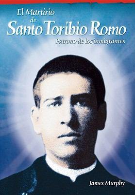 El Martirio de Santo Toribio Romo: Patrono de Los Inmigrantes 9780764816673