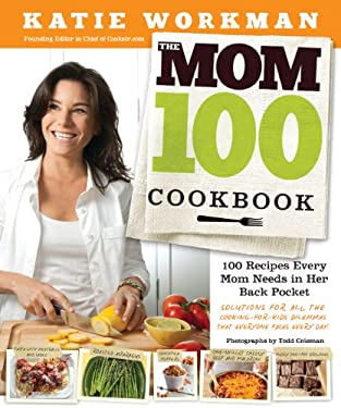 The Mom 100 Cookbook: 100 Recipes Every Mom Needs in Her Back Pocket 9780761166030