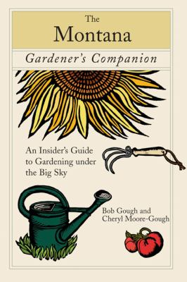 The Montana Gardener's Companion: An Insider's Guide to Gardening Under the Big Sky 9780762744541
