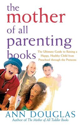 The Mother of All Parenting Books: The Ultimate Guide to Raising a Happy, Healthy Child from Preschool Through the Preteens 9780764556180