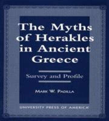 The Myths of Herakles in Ancient Greece: Survey and Profile 9780761810513