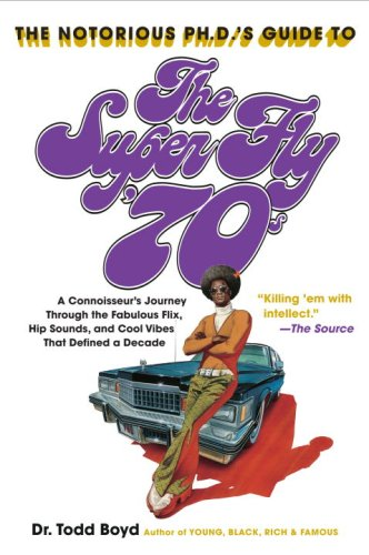 The Notorious PH.D.'s Guide to the Super Fly '70s: A Connoisseur's Journey Through the Fabulous Flix, Hip Sounds, and Cool Vibes That Defined a Decade 9780767921879