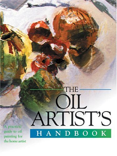 The Oil Artist's Handbook: A Practical Guide to Oil Painting for the Home Artist 9780764156205