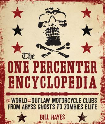 The One Percenter Encyclopedia: The World of Outlaw Motorcycle Clubs from Abyss Ghosts to Zombies Elite 9780760341100
