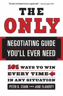 The Only Negotiating Guide You'll Ever Need: 101 Ways to Win Every Time in Any Situation 9780767915243
