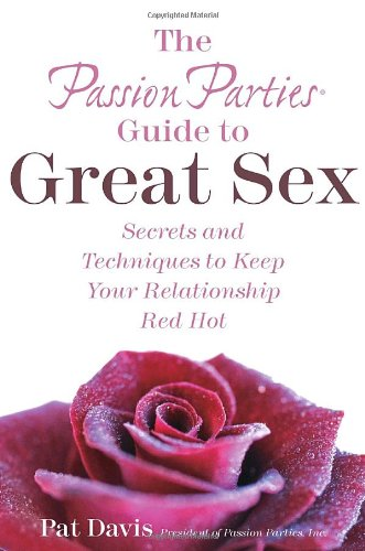 The Passion Parties Guide to Great Sex: Secrets and Techniques to Keep Your Relationship Red Hot 9780767924375