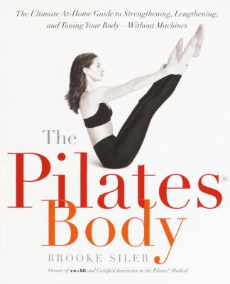 The Pilates Body: The Ultimate At-Home Guide to Strengthening, Lengthening, and Toning Your Body--Without Machines 9780767903967