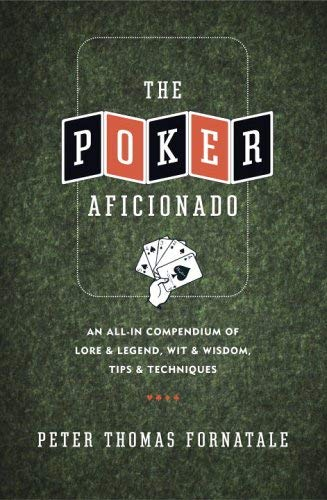 The Poker Aficionado: An All-In Compendium of Lore & Legend, Wit & Wisdom, Tips & Techniques 9780767921848