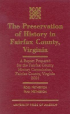The Preservation of History in Fairfax County, Virginia: A Report Prepared for the Fairfax County History Commission, Fairfax County, Virginia, 2001 Ross Netherton and Nan Netherton