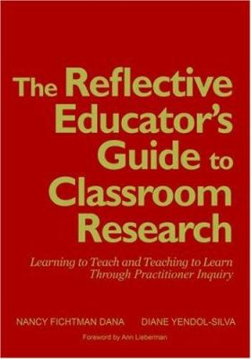 The Reflective Educator's Guide to Classroom Research: Learning to Teach and Teaching to Learn Through Practitioner Inquiry 9780761946458