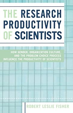 The Research Productivity of Scientists: How Gender, Organization Culture, and the Problem Choice Process Influence the Productivity of Scientists 9780761830252