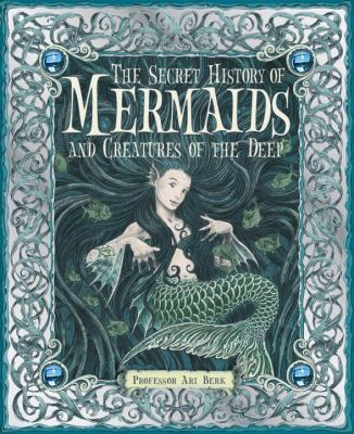 The Secret History of Mermaids and Creatures of the Deep 9780763645151