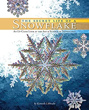 The Secret Life of a Snowflake: An Up-Close Look at the Art & Science of Snowflakes 9780760336762