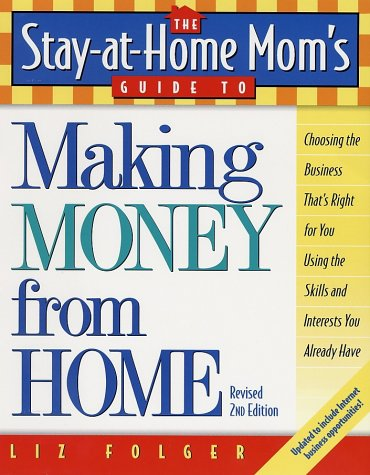The Stay-At-Home Mom's Guide to Making Money from Home, Revised 2nd Edition: Choosing the Business That's Right for You Using the Skills and Interests 9780761521495