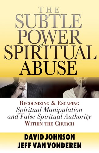 The Subtle Power of Spiritual Abuse: Recognizing and Escaping Spiritual Manipulation and False Spiritual Authority Within the Church 9780764201370