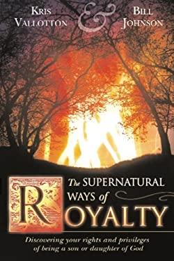 The Supernatural Ways of Royalty: Discovering Your Rights and Privileges of Being a Son or Daughter of God 9780768423235