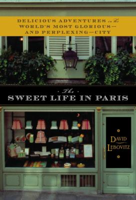The Sweet Life in Paris: Delicious Adventures in the World's Most Glorious--And Perplexing--City 9780767928885