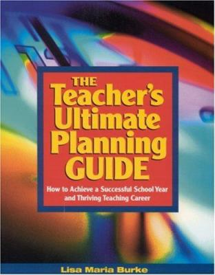 The Teacher's Ultimate Planning Guide: How to Achieve a Successful School Year and Thriving Teaching Career 9780761946106